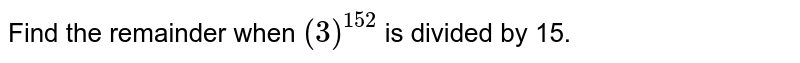 Find the remainder when `(3)^(152)` is divided by 15.