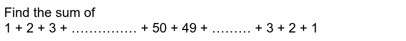 Find the sum of <br> 1 + 2 + 3 + …………… + 50 + 49 + ……… + 3 + 2 + 1