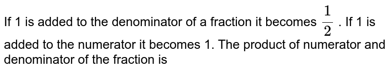 If 1 is added to the denominator of a fraction it becomes `(1)/(2)` . If 1 is added to the numerator it becomes 1. The product of numerator and denominator of the fraction is