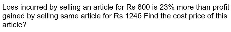 Loss incurred by selling an article for Rs 800 is 23% more than profit gained by selling same article for Rs 1246 Find the cost price of this article?