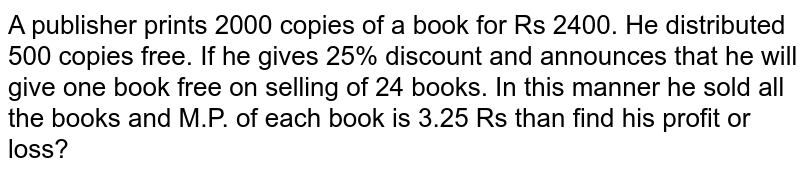 A publisher prints 2000 copies of a book for Rs 2400. He distributed 500 copies free. If he gives 25% discount and announces that he will give one book free on selling of 24 books. In this manner he sold all the books and M.P. of each book is 3.25 Rs then find his profit or loss?