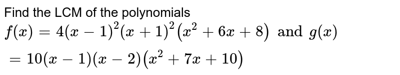 Find the LCM of the polynomials <br> `f(x)= 4(-1)^(2) (x+1)^(2) (x^(2) + 6x + 8) and g(x)= 10 (x-1) (x-2) (x^(2) + 7x  + 10)`