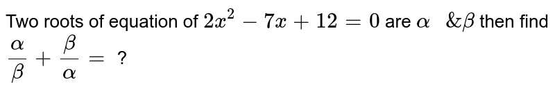 """Two roots of equation of `2x^(2)-7x+12=0` are `alpha """" &"""" beta` then find `(alpha)/(beta) + (beta)/(alpha)=` ?"""
