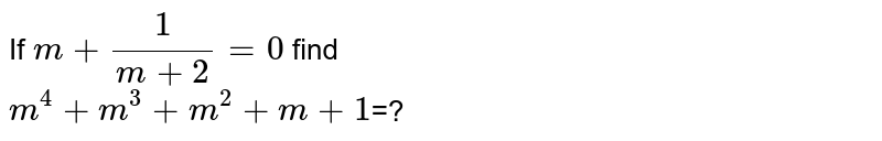 If `m+ (1)/(m+2)= 0` find <br> `m^(4) + m^(3) + m^(2)  + m+1`=?