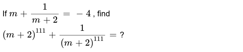If `m+ (1)/(m+2)=-4` , find <br>  `(m+2)^(111) + (1)/((m+2)^(111))=`?