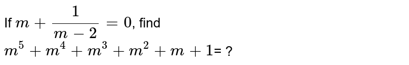 If `m+ (1)/(m-2)=0`, find <br>  `m^(5) + m^(4) + m^(3) + m^(2)+ m+1`= ?