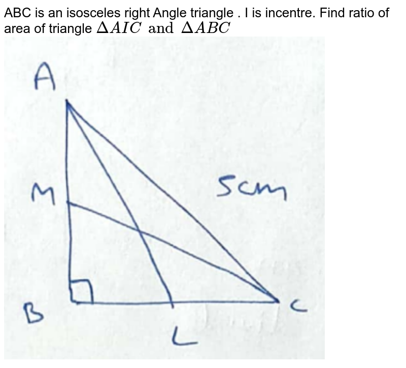 ABC is an isosceles right Angle triangle . I is incentre. Find ratio of area of  triangle `Delta AIC and Delta ABC `