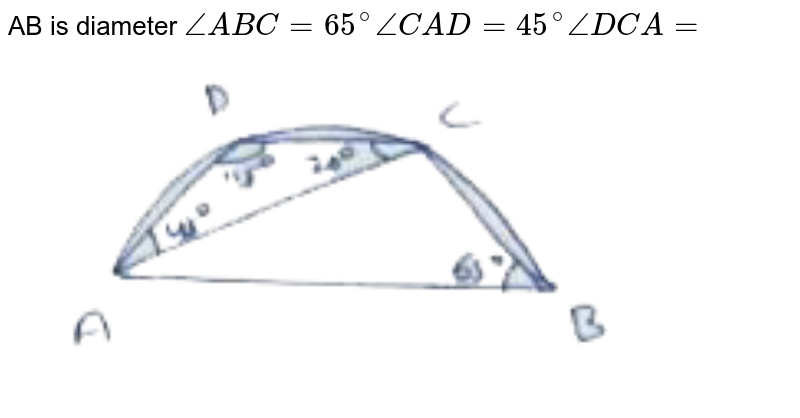 """AB is diameter  `angle ABC = 65^(@) angle CAD = 45^(@) angle DCA = `  <br> <img src=""""https://doubtnut-static.s.llnwi.net/static/physics_images/AMC_SSC_MAT_C25_E01_134_Q01.png"""" width=""""80%"""">"""