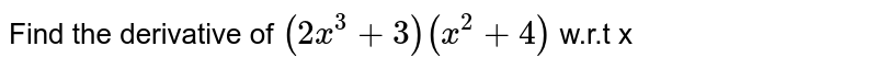 Find the derivative of `(2x^(3)+3)(x^(2)+4)` w.r.t x