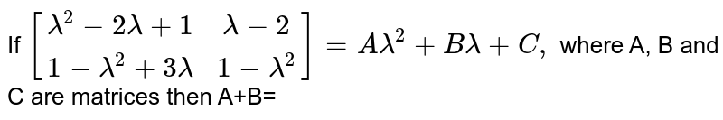 If `[(lambda^(2)-2lambda+1,lambda-2),(1-lambda^(2)+3lambda,1-lambda^(2))]=Alambda^(2)+Blambda+C,` where A, B and C are matrices then A+B=