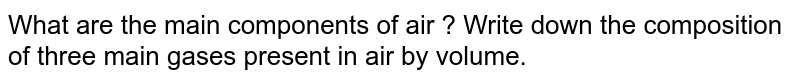 What are the main components of air ? Write down the composition of three main gases present in air by volume.