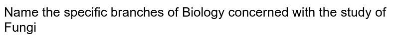 Name  the specific branches of Biology concerned with the study of <br> Fungi