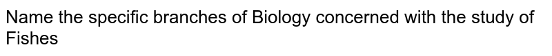 Name  the specific branches of Biology concerned with the study of <br> Fishes