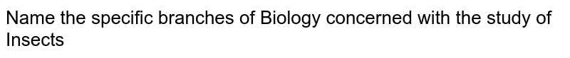 Name  the specific branches of Biology concerned with the study of <br> Insects