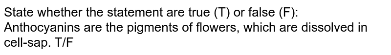 State whether the statement are true (T) or false (F): <br> Anthocyanins are the pigments of flowers, which are dissolved in cell-sap. T/F