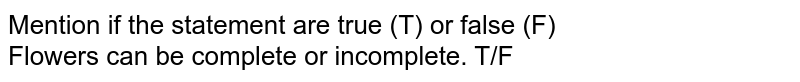 Mention if the statement are true (T) or false (F) <br>  Flowers can be complete or incomplete. T/F