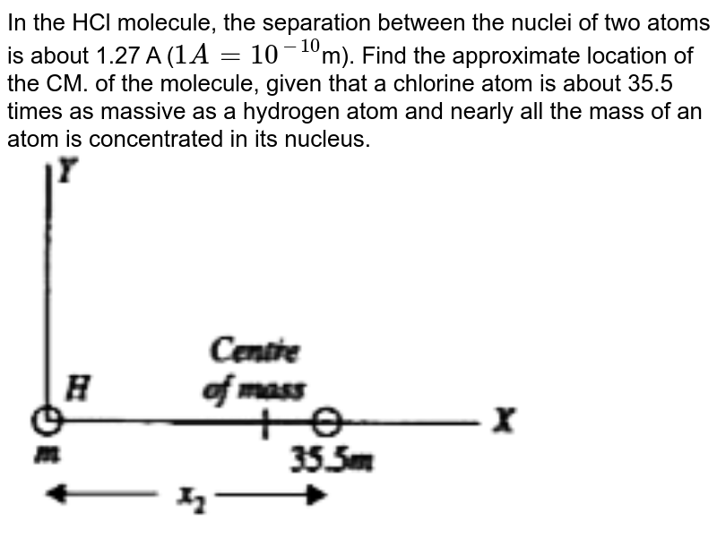 """In the HCl molecule, the separation between the nuclei of two atoms is about 1.27 A (`1 A = 10^(-10)`m). Find the approximate location of the CM. of the molecule, given that a chlorine atom is about 35.5 times as massive as a hydrogen atom and nearly all the mass of an atom is concentrated in its nucleus.   <br> <img src=""""https://doubtnut-static.s.llnwi.net/static/physics_images/SCH_DKB_ISC_PHY_XI_C07_SLV_034_Q01.png"""" width=""""80%"""">"""