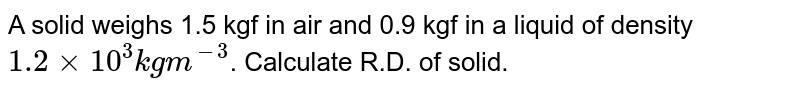 A solid weighs 1.5 kgf in air and 0.9 kgf in a liquid of density `1.2xx10^(3)kgm^(-3)`. Calculate R.D. of solid.