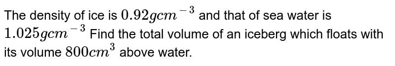 The density of ice is `0.92gcm^(-3)` and that of sea water is `1.025gcm^(-3)` Find the total volume of an iceberg which floats with its volume `800cm^(3)` above water.