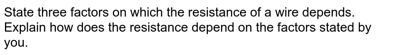 State three factors on which the resistance of a wire depends. Explain how does the resistance depend on the factors stated by you.