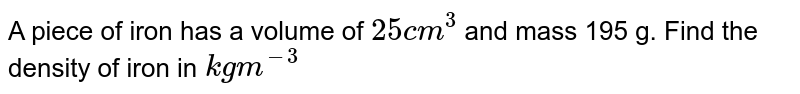 A piece of iron has a volume of `25 cm^3`  and mass 195 g. Find the density of iron in `kg m^(-3)`