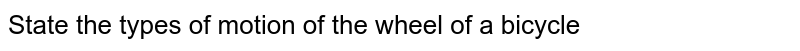 State the types of motion of the wheel of a bicycle