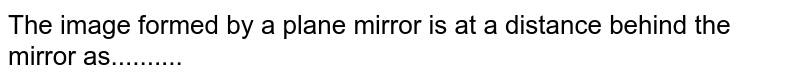 The image formed by a plane mirror is at a distance behind the mirror as..........