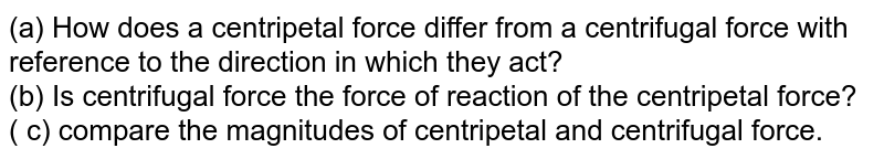 (a) How does a centripetal force differ from a centrifugal force with reference to the direction in which they act? <br> (b) Is centrifugal force the force of reaction of the centripetal force? <br> ( c) compare the magnitudes of centripetal and centrifugal force.