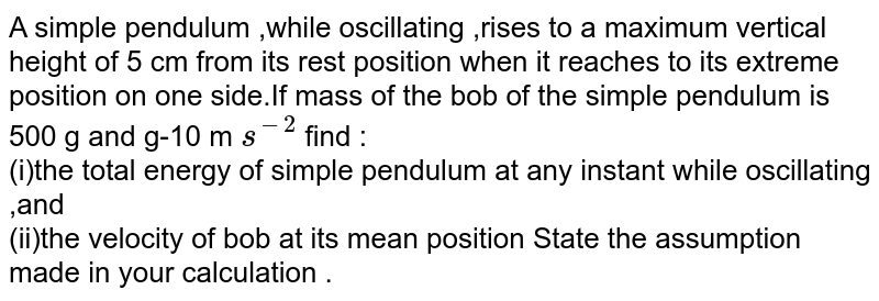 A simple pendulum ,while oscillating ,rises to a maximum vertical height of 5 cm from its rest position when it reaches to its extreme position on one side.If mass of the bob of the simple pendulum is 500 g and g-10 m `s^(-2)` find : <br>(i)the total energy of simple pendulum at any instant while oscillating ,and <br> (ii)the velocity of bob at its mean position State the assumption made in your calculation .