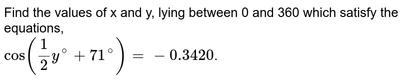 Find the values of x and y, lying between 0 and 360 which satisfy the equations, <br> `cos((1)/(2)y^(@)+71^(@))=-0.3420`.