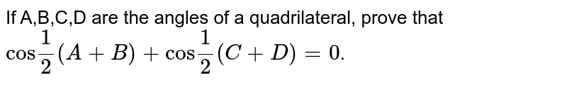 """If A,B,C,D are the angles of a quadrilateral, prove that `""""cos""""1/2(A+B)+""""cos""""1/2(C+D)=0`."""