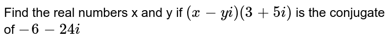 Find the real numbers x and y if `(x-yi) (3+5i)` is the conjugate of `-6 -24i`