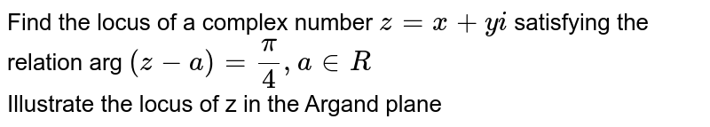Find the locus of a complex number `z= x+ yi` satisfying the relation arg `(z-a)=(pi)/(4), a in R` <br> Illustrate the locus of z in the Argand plane