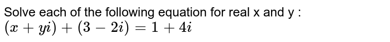 Solve each of the following equations for real x and y : <br>  `(x+ yi) + (3-2i) =1 + 4i`