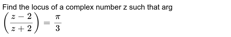 Find the locus of a complex number z such that arg `((z-2)/(z+2))= (pi)/(3)`
