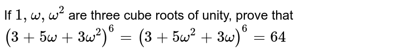 If `1, omega, omega^(2)` are three cube roots of unity, prove that <br>  `(3+ 5omega + 3omega^(2))^(6) = (3 + 5omega^(2) + 3omega)^(6)= 64`