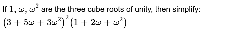 If `1, omega, omega^(2)` are the three cube roots of unity, then simplify: `(3 + 5omega + 3omega^(2))^(2) (1 + 2omega + omega^(2))`