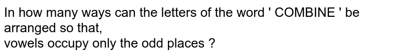 In how many ways can the letters of the word ' COMBINE ' be arranged so that, <br>  vowels occupy only the odd places ?