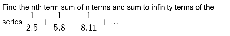 Find the nth term sum of n terms and sum to infinity terms of the series `(1)/(2.5)+(1)/(5.8)+ (1)/(8.11)+ ...`