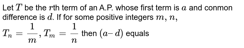 Let T be the rth term of an A.P. whose first term is a and conmon difference is d. If for some positive integers m ,n `T_(n)= (1)/(n) , T_(n) = (1)/(m) ` then (a – d) equals