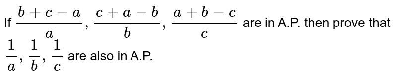 If `(b+c-a)/(a) , (c+a-b)/(b) , (a+b-c)/(c)` are in A.P. then prove that `(1)/(a),(1)/(b),(1)/(c)` are also in A.P.