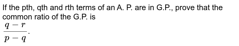 If the pth, qth and rth terms of an A. P. are in G.P., prove that the common ratio of the G.P. is <br> `(q-r)/(p-q)`.