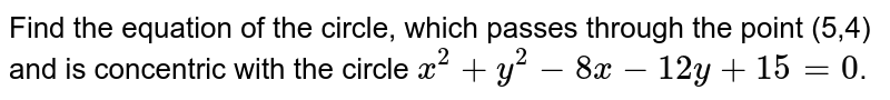 Find the equation of the circle, which passes through the point (5,4) and is concentric with the circle `x^(2)+y^(2)-8x -1 2 y + 15 = 0`.
