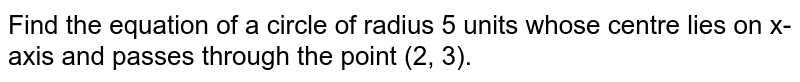 Find the equation of a circle of radius 5 units whose centre lies on x-axis and passes through the point (2, 3).