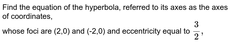 Find the equation of the hyperboka, referred to its axes as the axes of coordinates, <br> whose foci aer (2,0) and (-2,0) and eccentricity equal to `3/2,`