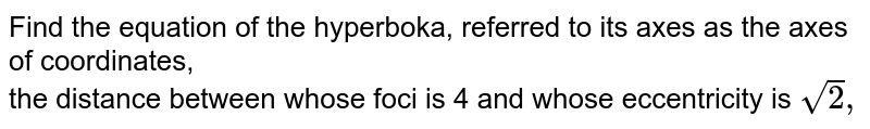 Find the equation of the hyperboka, referred to its axes as the axes of coordinates, <br> the distance between whose foci is 4 and whose eccentricity is `sqrt2,`