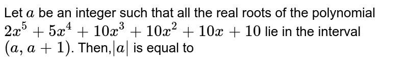 Let `a` be an integer such that all the real roots of the polynomial `2x^(5)+5x^(4)+10x^(3)+10x^(2)+10x +10` lie in the interval `(a,a+1)`. Then,` a  ` is equal to