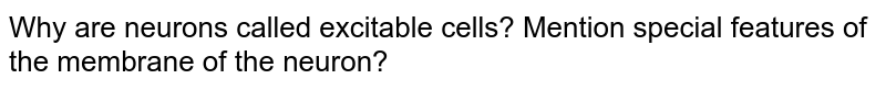 Why are neurons called excitable cells? Mention special features of the membrane of the neuron?