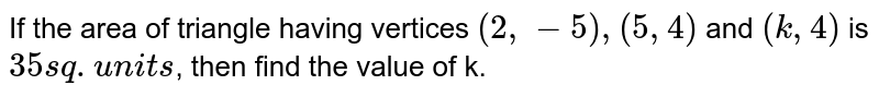 If the area of triangle having vertices `(2,-5),(5,4)` and `(k,4)` is `35 sq. units`, then find the value of k.