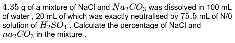 `4.35` g of a mixture of NaCl and `Na_(2)CO_(3)` was dissolved in 100 mL of water , 20 mL of which was exactly neutralised by `75.5 ` mL of N/0 solution of `H_(2)SO_(4)` . Calculate the percentage  of NaCl and `na_(2)CO_(3)` in the mixture .
